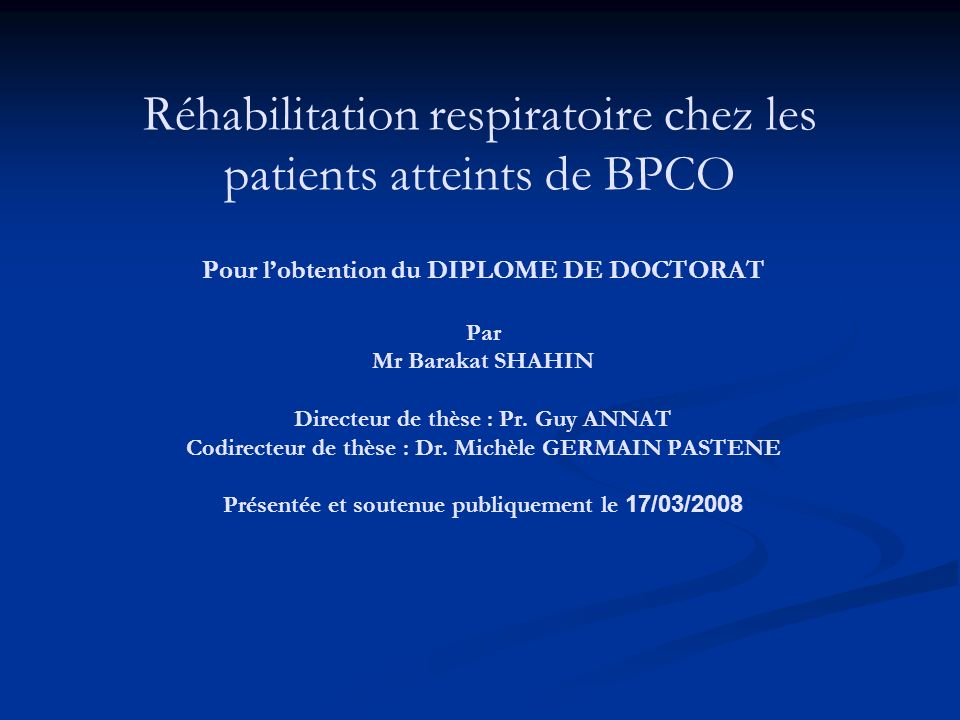 Réhabilitation respiratoire chez les patients atteints de BPCO Pour lobtention du DIPLOME DE DOCTORAT Par Mr Barakat SHAHIN Directeur de thèse : Pr. G