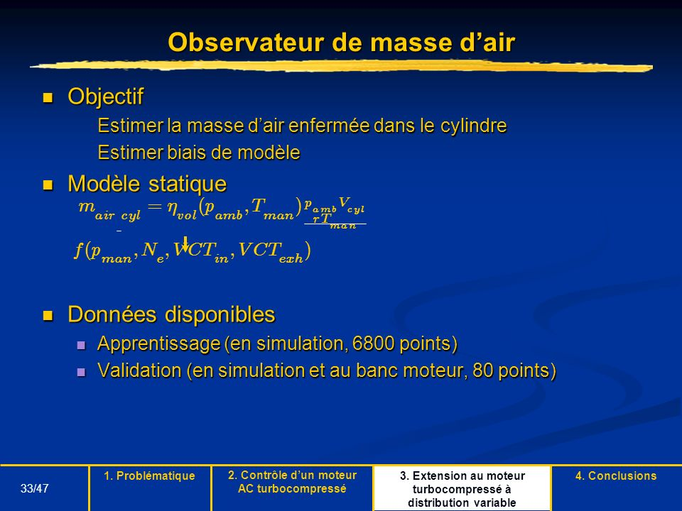 33/47 3. Extension au moteur turbocompressé à distribution variable Observateur de masse dair Objectif Objectif Estimer la masse dair enfermée dans le