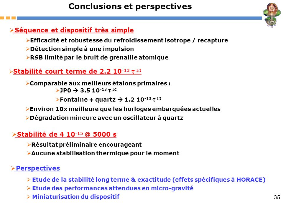 35 Conclusions et perspectives Stabilité court terme de 2.2 10 -13 τ -1/2 Comparable aux meilleurs étalons primaires : Environ 10x meilleure que les h