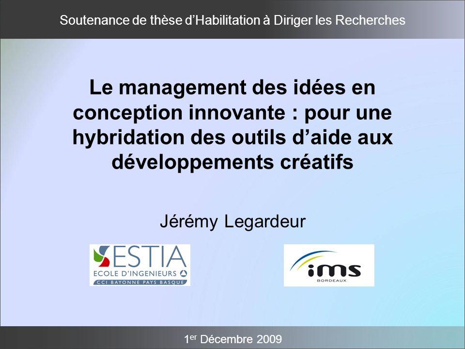 Soutenance de thèse dHabilitation à Diriger les Recherches 1 er Décembre 2009 Jérémy Legardeur Le management des idées en conception innovante : pour