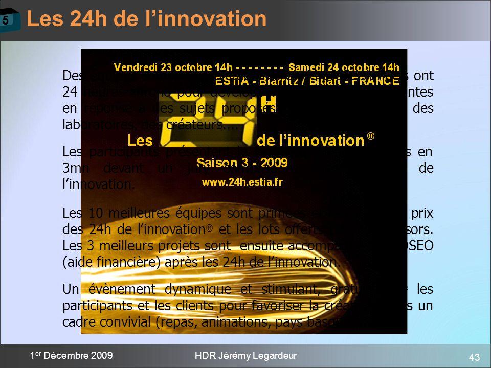 43 1 er Décembre 2009HDR Jérémy Legardeur Les 24h de linnovation 5 Des équipes composées détudiants et de professionnels ont 24 heures chrono pour dév