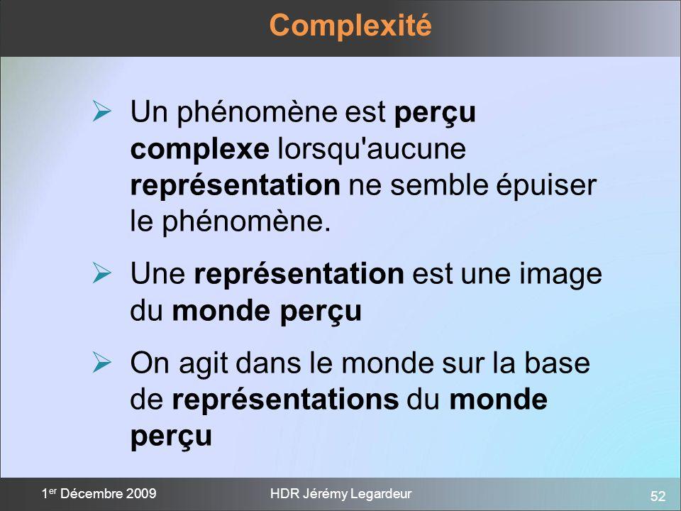52 1 er Décembre 2009HDR Jérémy Legardeur Complexité Un phénomène est perçu complexe lorsqu'aucune représentation ne semble épuiser le phénomène. Une