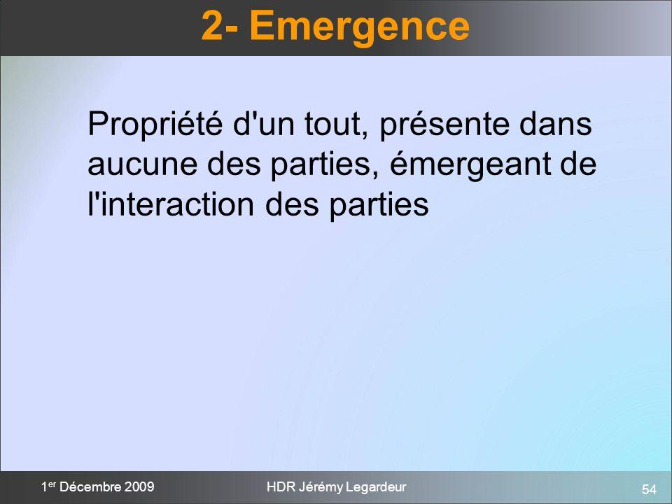 54 1 er Décembre 2009HDR Jérémy Legardeur 2- Emergence Propriété d'un tout, présente dans aucune des parties, émergeant de l'interaction des parties