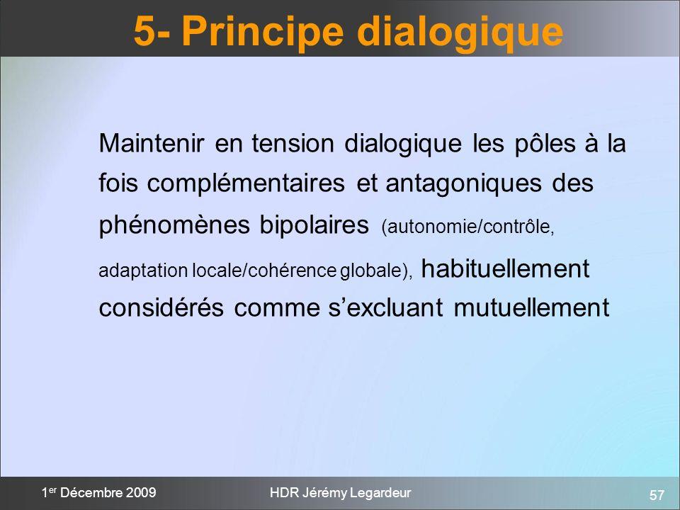 57 1 er Décembre 2009HDR Jérémy Legardeur 5- Principe dialogique Maintenir en tension dialogique les pôles à la fois complémentaires et antagoniques d