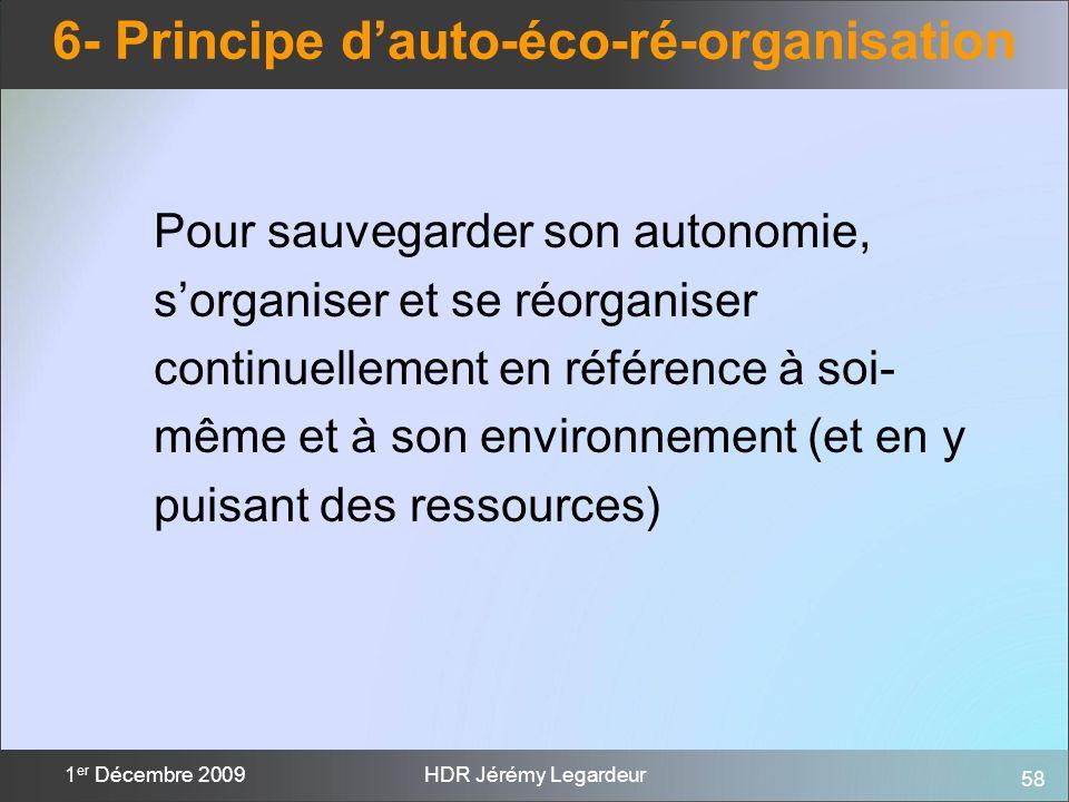 58 1 er Décembre 2009HDR Jérémy Legardeur 6- Principe dauto-éco-ré-organisation Pour sauvegarder son autonomie, sorganiser et se réorganiser continuel