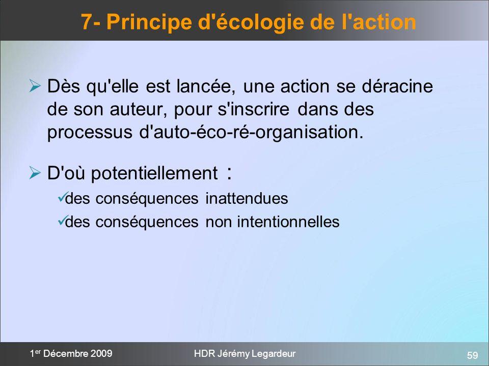 59 1 er Décembre 2009HDR Jérémy Legardeur 7- Principe d'écologie de l'action Dès qu'elle est lancée, une action se déracine de son auteur, pour s'insc