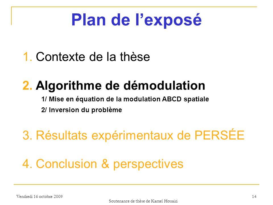 Vendredi 16 octobre 2009 14 Plan de lexposé 1.Contexte de la thèse 2.Algorithme de démodulation 1/ Mise en équation de la modulation ABCD spatiale 2/