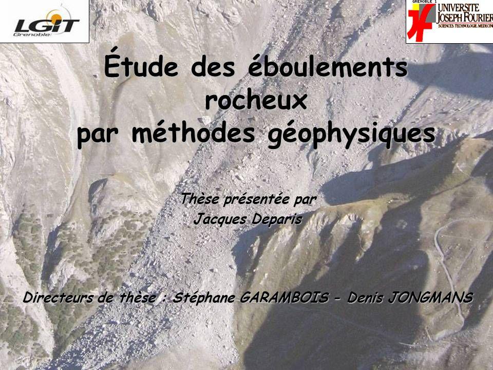 1/393 juillet 2007 Étude des éboulements rocheux par méthodes géophysiques Thèse présentée par Jacques Deparis Directeurs de thèse : Stéphane GARAMBOIS - Denis JONGMANS