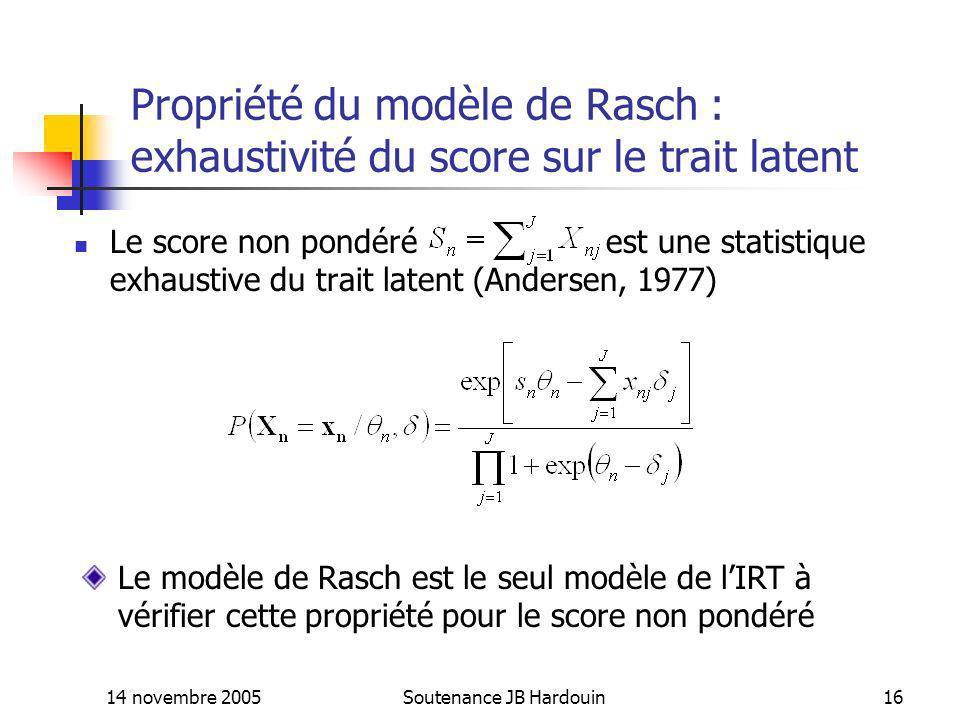 14 novembre 2005Soutenance JB Hardouin16 Propriété du modèle de Rasch : exhaustivité du score sur le trait latent Le score non pondéré est une statist