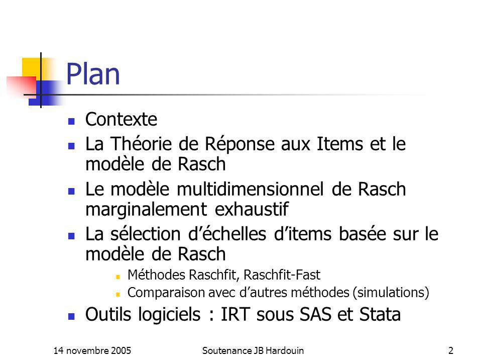 14 novembre 2005Soutenance JB Hardouin23 Propriétés de ces modèles Pour le modèle 1 Modèle très restrictif et difficile à appliquer en pratique : à chaque item est associé Q modalités positives, chacune delles étant liée exclusivement à la valeur sur un des Q traits latents Inutilisable en phase exploratoire Pour les modèles 2 et 3 Ce ne sont pas des extrapolations multidimensionnelles du modèle de Rasch : les scores utilisés sont pondérés avec pondérations connues (OPLM) le vecteur des scores est exhaustif sur le trait latent multidimensionnel
