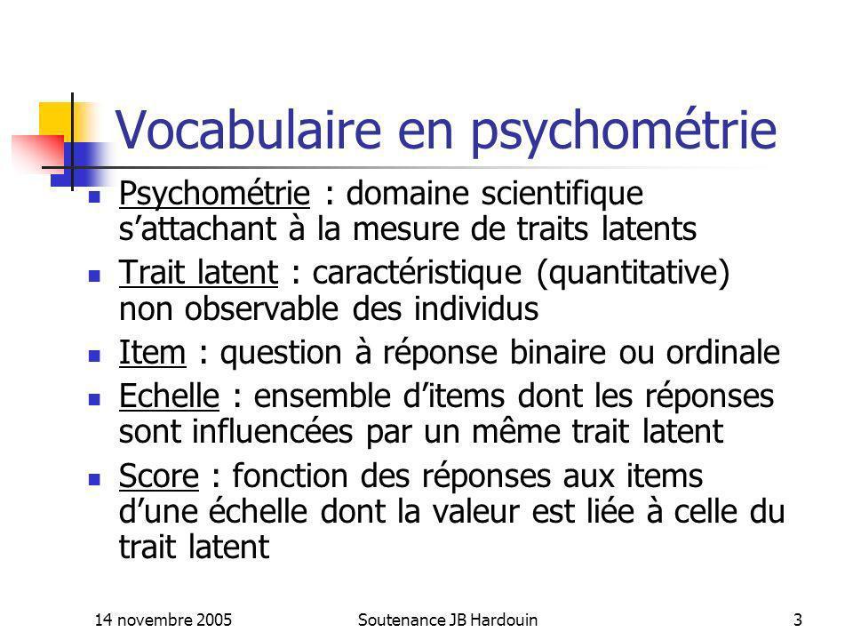 14 novembre 2005Soutenance JB Hardouin3 Vocabulaire en psychométrie Psychométrie : domaine scientifique sattachant à la mesure de traits latents Trait
