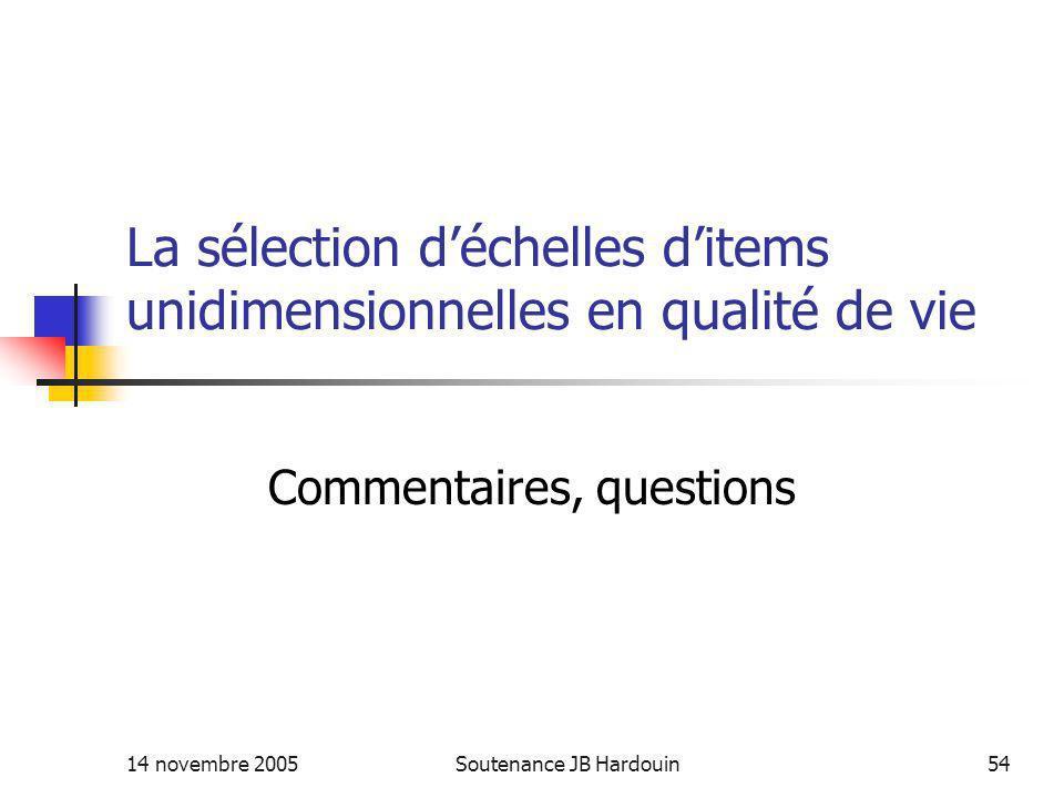 14 novembre 2005Soutenance JB Hardouin54 La sélection déchelles ditems unidimensionnelles en qualité de vie Commentaires, questions
