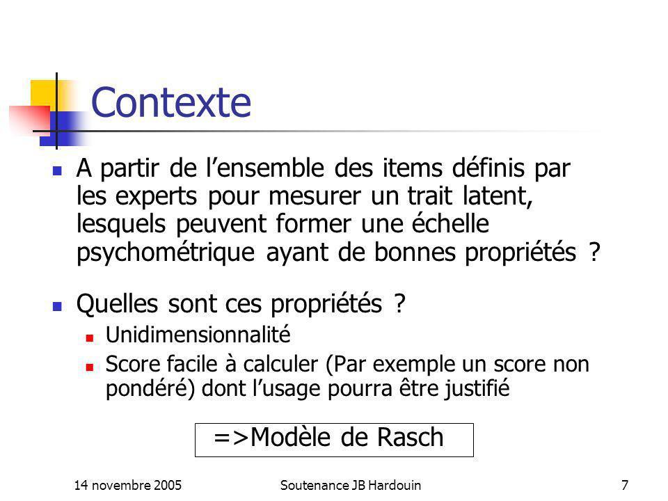 14 novembre 2005Soutenance JB Hardouin8 Théorie classique et théorie moderne en psychométrie Théorie classique : Le score est une mesure directe du trait latent Trait latent=score+erreur Théorie moderne (Théorie de Réponse aux items - IRT) : Le score est une mesure non linéaire du trait latent Trait latent=f(score)+erreur f(x) est une fonction non décroissante Le modèle de Rasch appartient à lIRT