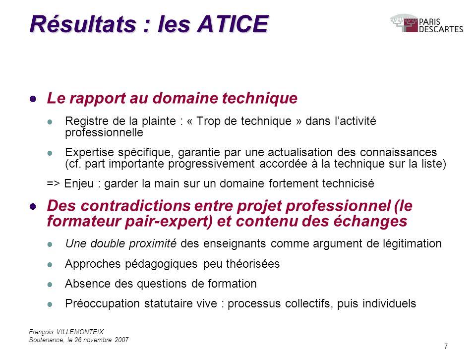 François VILLEMONTEIX Soutenance, le 26 novembre 2007 7 Résultats : les ATICE Le rapport au domaine technique Registre de la plainte : « Trop de technique » dans lactivité professionnelle Expertise spécifique, garantie par une actualisation des connaissances (cf.