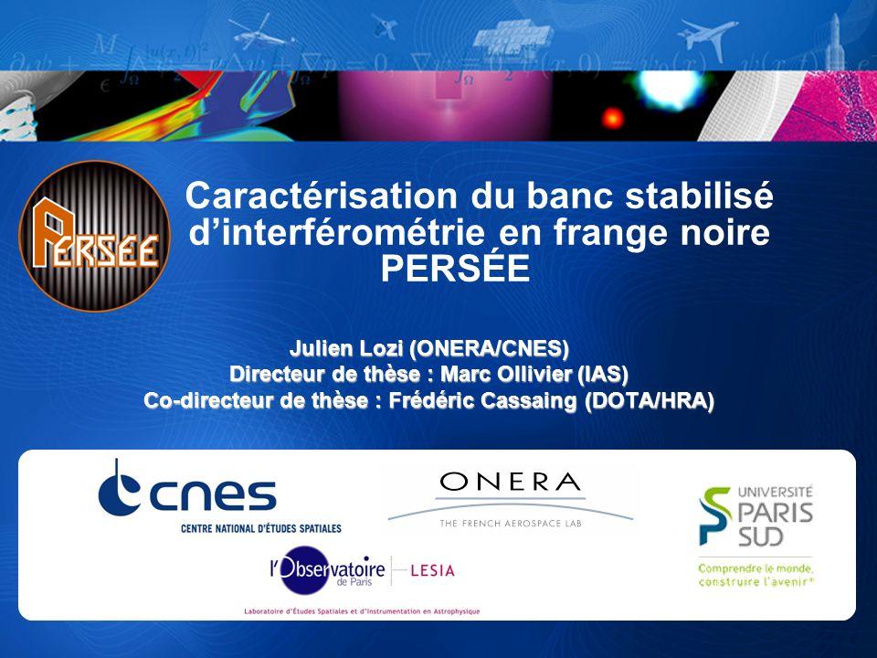 Caractérisation du banc stabilisé dinterférométrie en frange noire PERSÉE Julien Lozi (ONERA/CNES) Directeur de thèse : Marc Ollivier (IAS) Co-directe