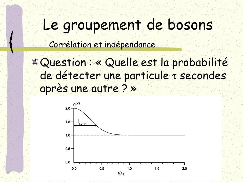 Le groupement de bosons Question : « Quelle est la probabilité de détecter une particule secondes après une autre ? » Corrélation et indépendance l co