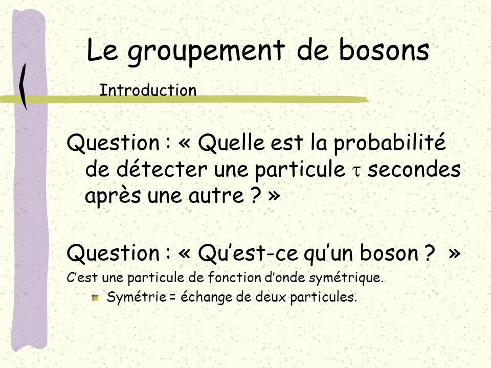 Le groupement de bosons Introduction Question : « Quest-ce quun boson ? » Cest une particule de fonction donde symétrique. Symétrie = échange de deux
