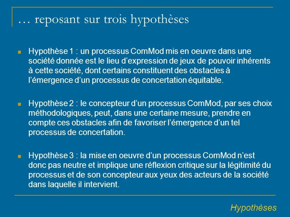 … reposant sur trois hypothèses Hypothèse 1 : un processus ComMod mis en oeuvre dans une société donnée est le lieu dexpression de jeux de pouvoir inhérents à cette société, dont certains constituent des obstacles à lémergence dun processus de concertation équitable.
