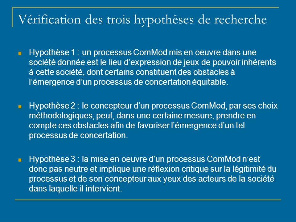 Vérification des trois hypothèses de recherche Hypothèse 1 : un processus ComMod mis en oeuvre dans une société donnée est le lieu dexpression de jeux de pouvoir inhérents à cette société, dont certains constituent des obstacles à lémergence dun processus de concertation équitable.
