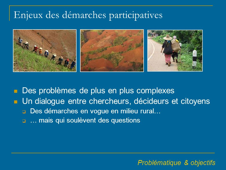 Enjeux des démarches participatives Des problèmes de plus en plus complexes Un dialogue entre chercheurs, décideurs et citoyens Des démarches en vogue en milieu rural… … mais qui soulèvent des questions Problématique & objectifs