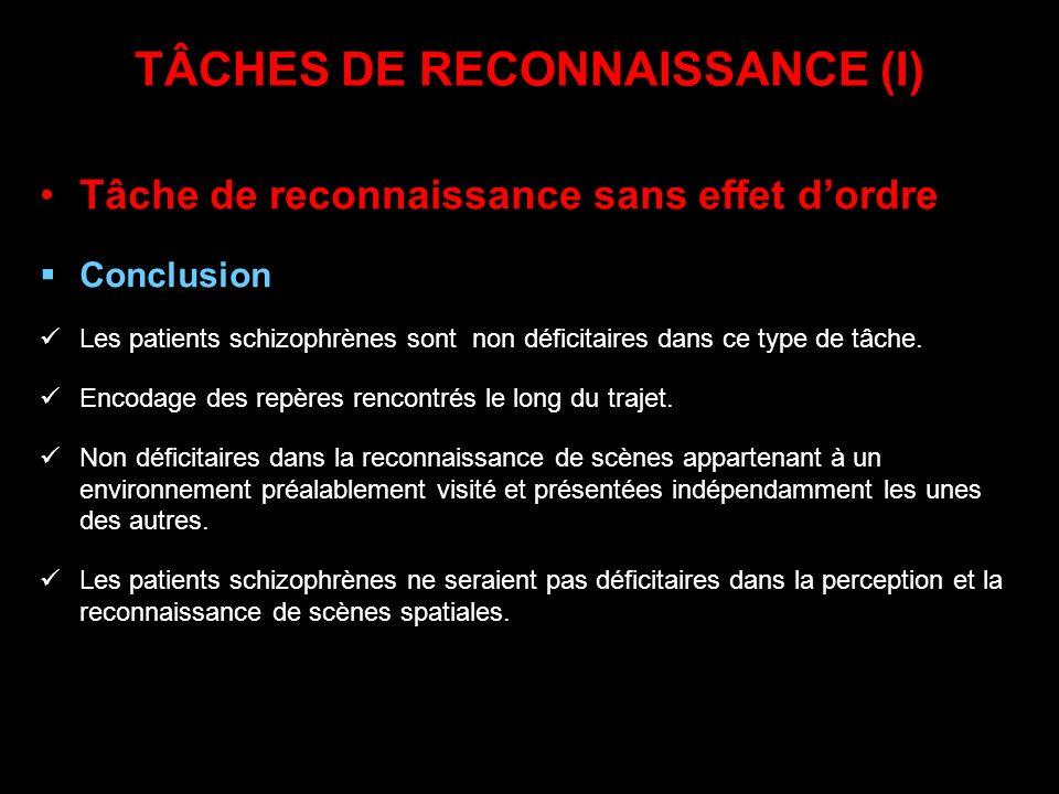 TÂCHES DE RECONNAISSANCE (I) Tâche de reconnaissance sans effet dordre Conclusion Les patients schizophrènes sont non déficitaires dans ce type de tâc