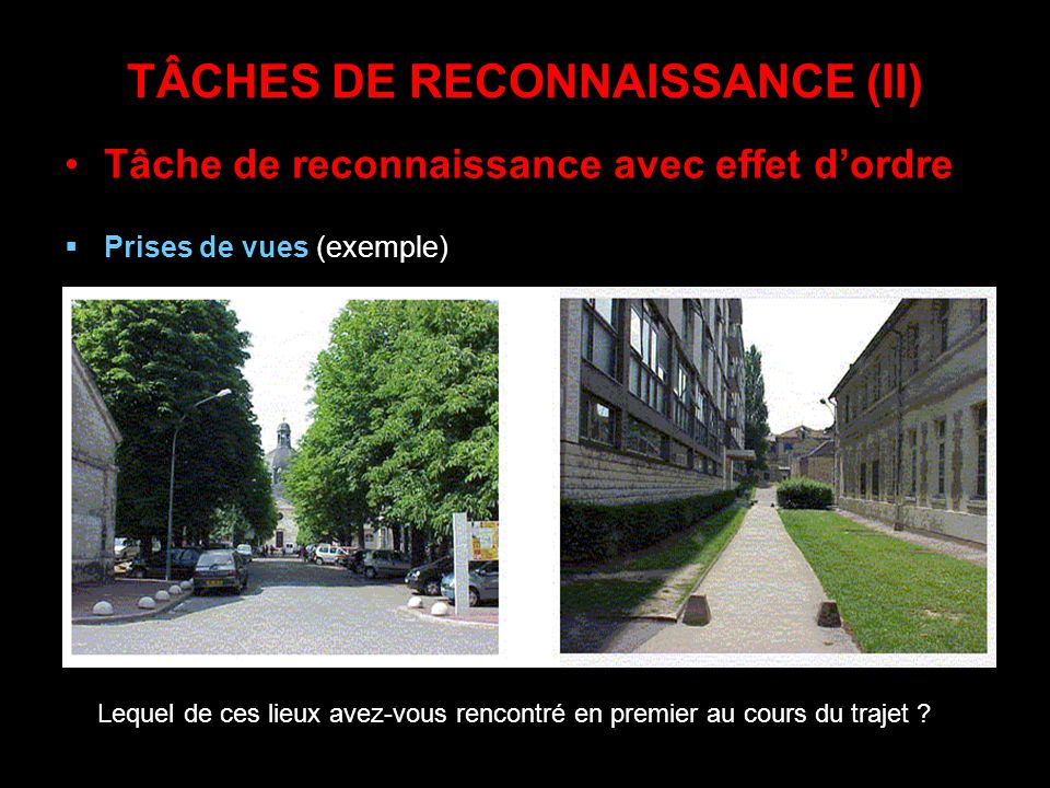 TÂCHES DE RECONNAISSANCE (II) Tâche de reconnaissance avec effet dordre Prises de vues (exemple) Lequel de ces lieux avez-vous rencontré en premier au