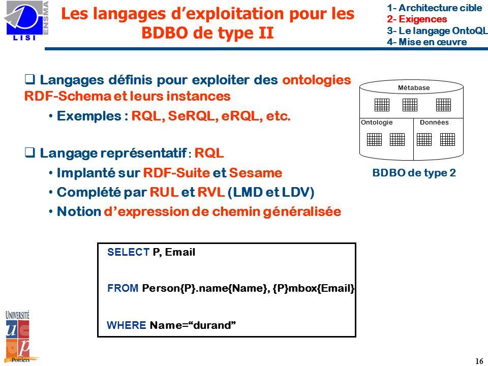 16 Les langages dexploitation pour les BDBO de type II Langages définis pour exploiter des ontologies RDF-Schema et leurs instances Exemples : RQL, SeRQL, eRQL, etc.