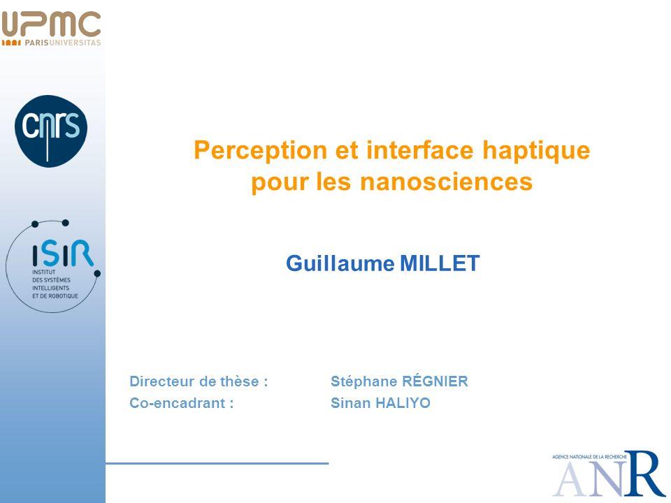 Perception et interface haptique pour les nanosciences Guillaume MILLET Directeur de thèse : Stéphane RÉGNIER Co-encadrant : Sinan HALIYO