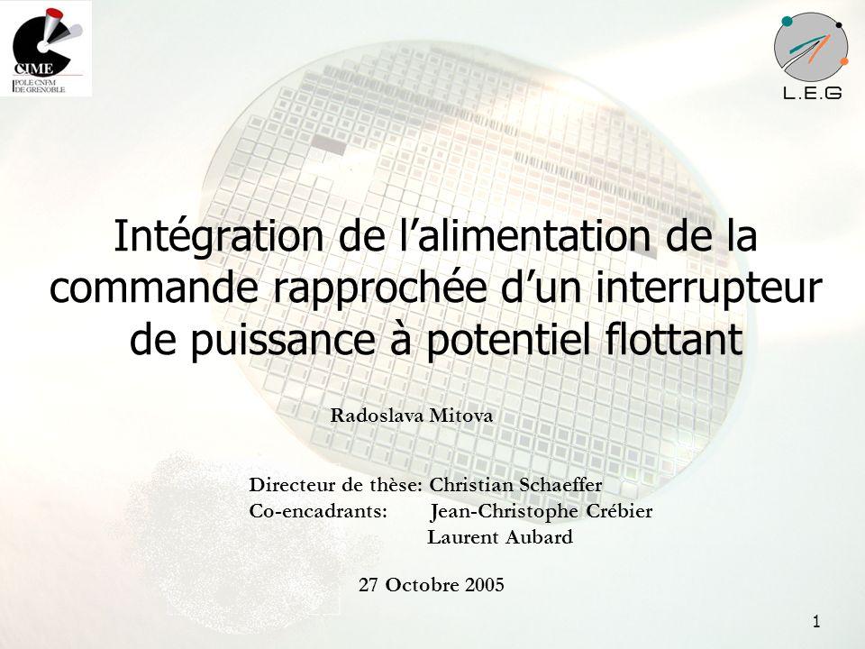 1 Intégration de lalimentation de la commande rapprochée dun interrupteur de puissance à potentiel flottant Radoslava Mitova Directeur de thèse: Chris