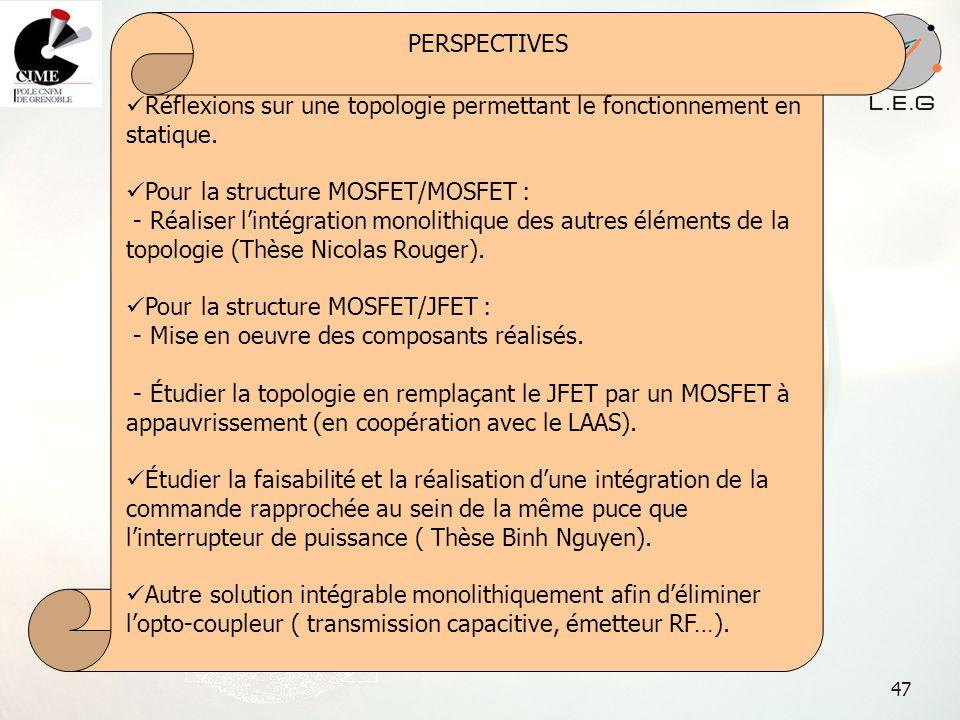 47 PERSPECTIVES Réflexions sur une topologie permettant le fonctionnement en statique. Pour la structure MOSFET/MOSFET : - Réaliser lintégration monol