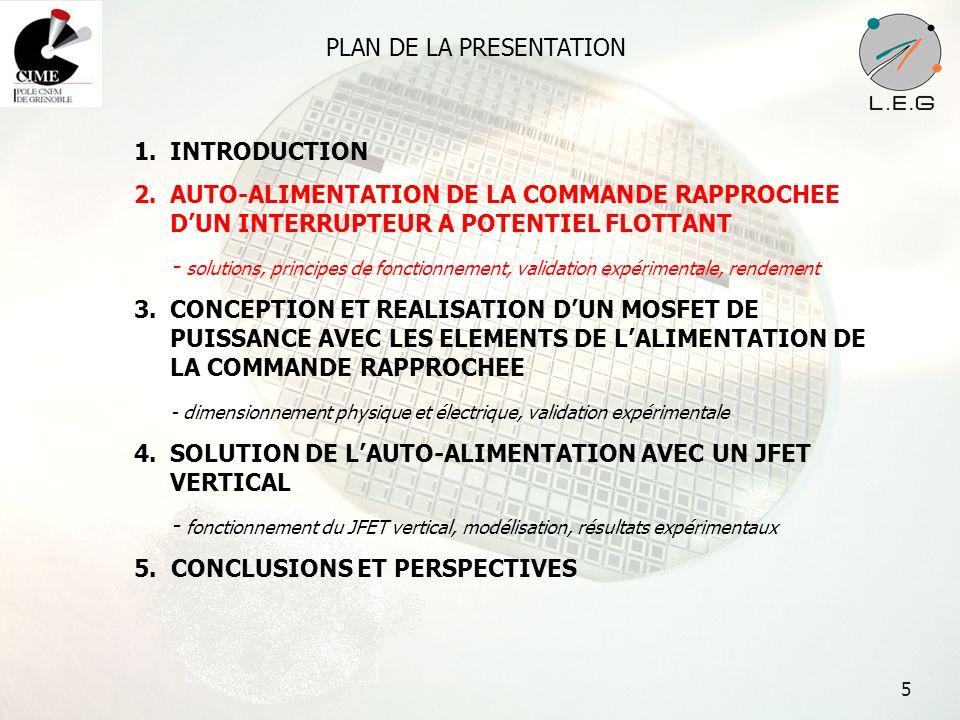 16 PLAN DE LA PRESENTATION 1.INTRODUCTION 2.AUTO-ALIMENTATION DE LA COMMANDE RAPPROCHEE DUN INTERRUPTEUR A POTENTIEL FLOTTANT - solutions, principes de fonctionnement, validation expérimentale, rendement 3.CONCEPTION ET REALISATION DUN MOSFET DE PUISSANCE AVEC LES ELEMENTS DE LALIMENTATION DE LA COMMANDE RAPPROCHEE - dimensionnement physique et électrique, validation expérimentale 4.SOLUTION DE LAUTO-ALIMENTATION AVEC UN JFET VERTICAL - fonctionnement du JFET vertical, modélisation, résultats expérimentaux 5.