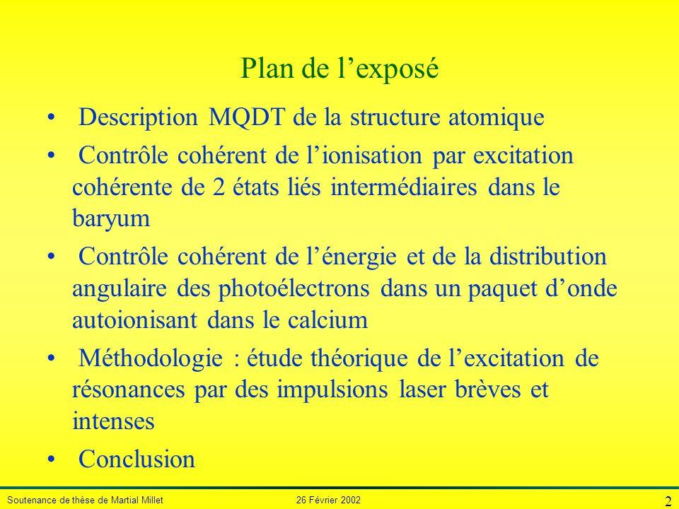 Soutenance de thèse de Martial Millet 26 Février 2002 2 Plan de lexposé Description MQDT de la structure atomique Contrôle cohérent de lionisation par