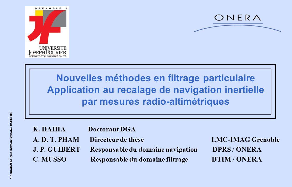 1 Karim DAHIA présentation Grenoble 04/01/2005 Nouvelles méthodes en filtrage particulaire Application au recalage de navigation inertielle par mesure