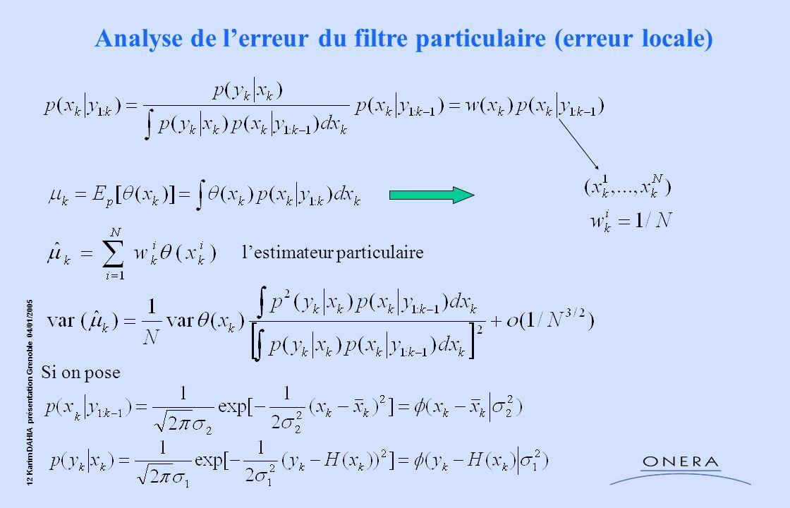 12 Karim DAHIA présentation Grenoble 04/01/2005 Analyse de lerreur du filtre particulaire (erreur locale) Si on pose lestimateur particulaire