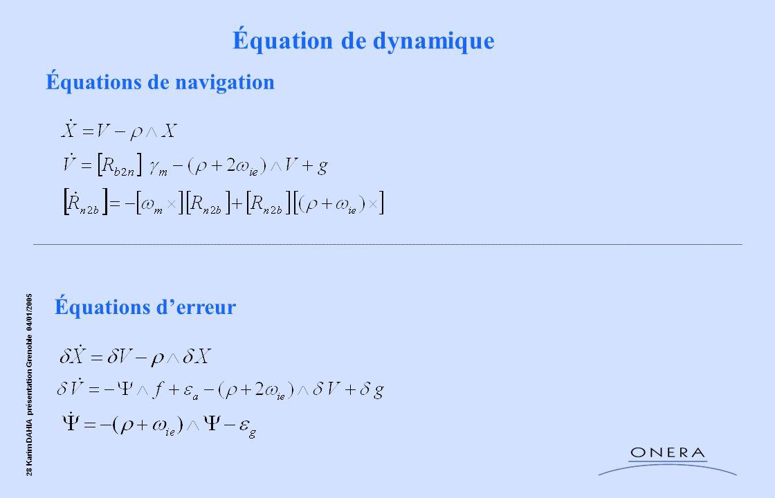 28 Karim DAHIA présentation Grenoble 04/01/2005 Équations de navigation Équations derreur Équation de dynamique