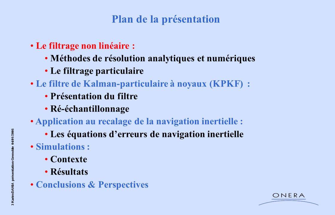 3 Karim DAHIA présentation Grenoble 04/01/2005 Le filtrage non linéaire : Méthodes de résolution analytiques et numériques Le filtrage particulaire Le