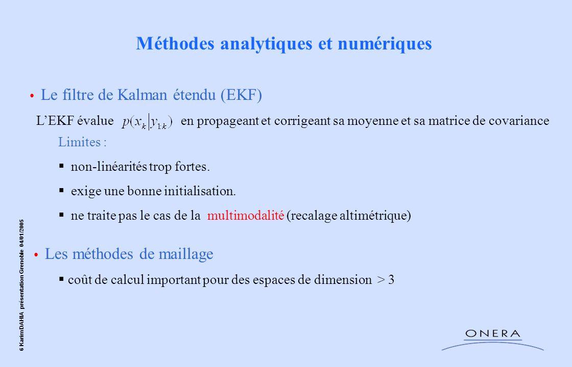 6 Karim DAHIA présentation Grenoble 04/01/2005 Méthodes analytiques et numériques Le filtre de Kalman étendu (EKF) LEKF évalue en propageant et corrig