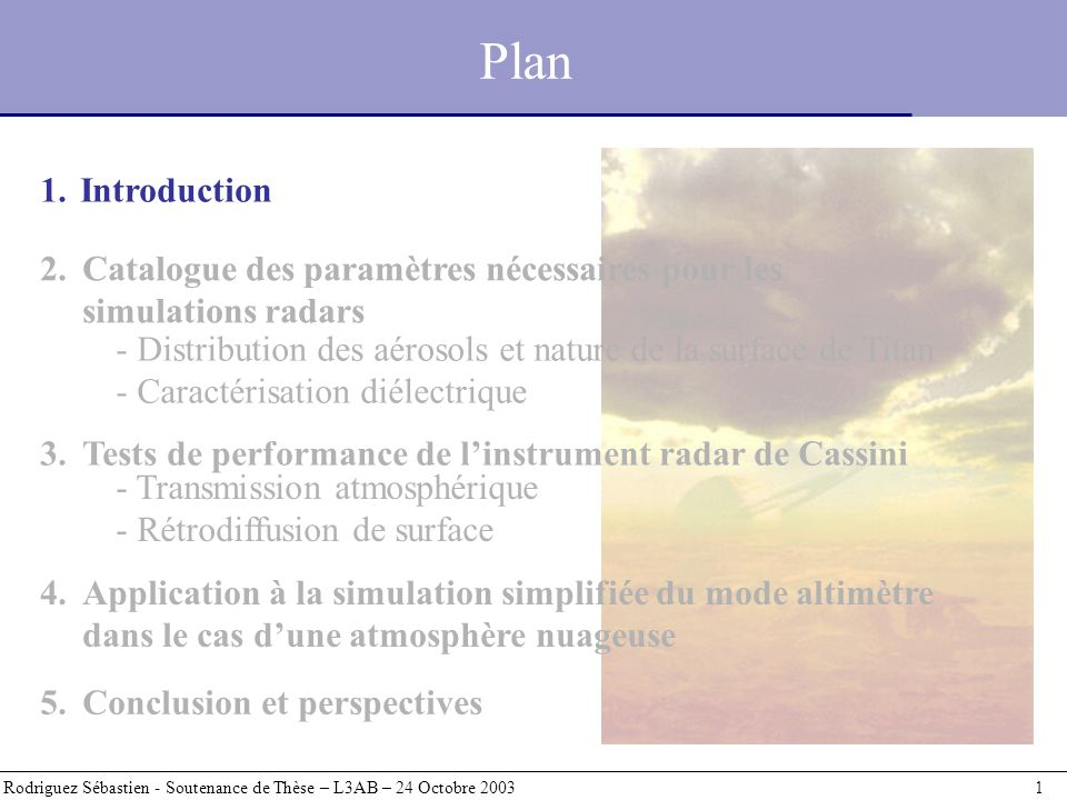 Perspectives Rodriguez Sébastien - Soutenance de Thèse – L3AB – 24 Octobre 2003 42 Travail de simulation purement préparatoire Utilité Liberté de pouvoir explorer un espace des paramètres étendu Réponse aux questions : - quel sera limpact de latmosphère de Titan sur cette expérience .