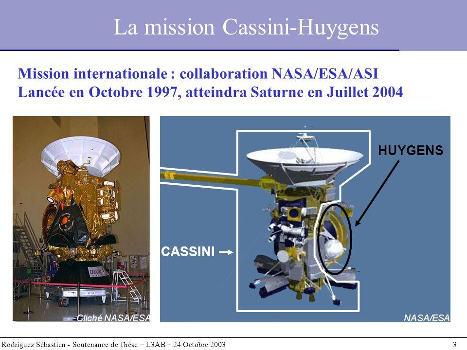 La mission Cassini-Huygens Rodriguez Sébastien - Soutenance de Thèse – L3AB – 24 Octobre 2003 4 HUYGENS Mission : descente à travers latmosphère de Titan Objectifs : étude in situ de latmosphère et la surface (?) de Titan CASSINI Mission : 4 ans en orbite autour de Saturne Objectifs : Saturne, anneaux, magnétosphère, Titan, satellites glacés