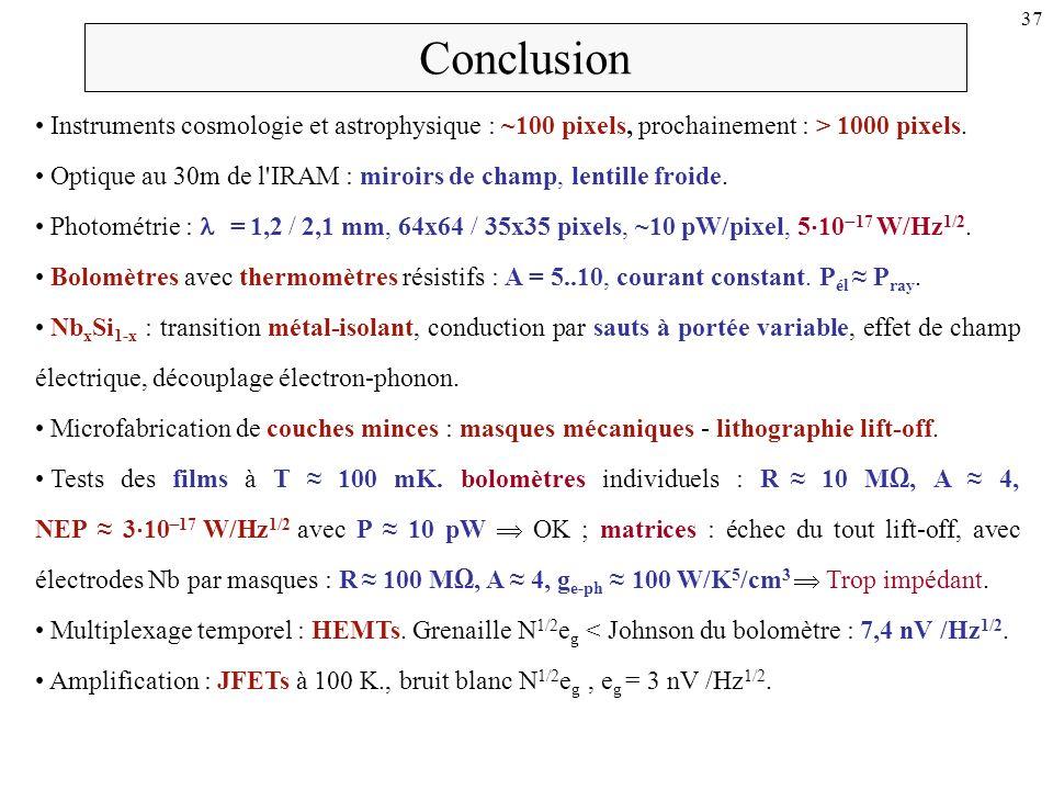 37 Conclusion Instruments cosmologie et astrophysique : ~100 pixels, prochainement : > 1000 pixels. Optique au 30m de l'IRAM : miroirs de champ, lenti