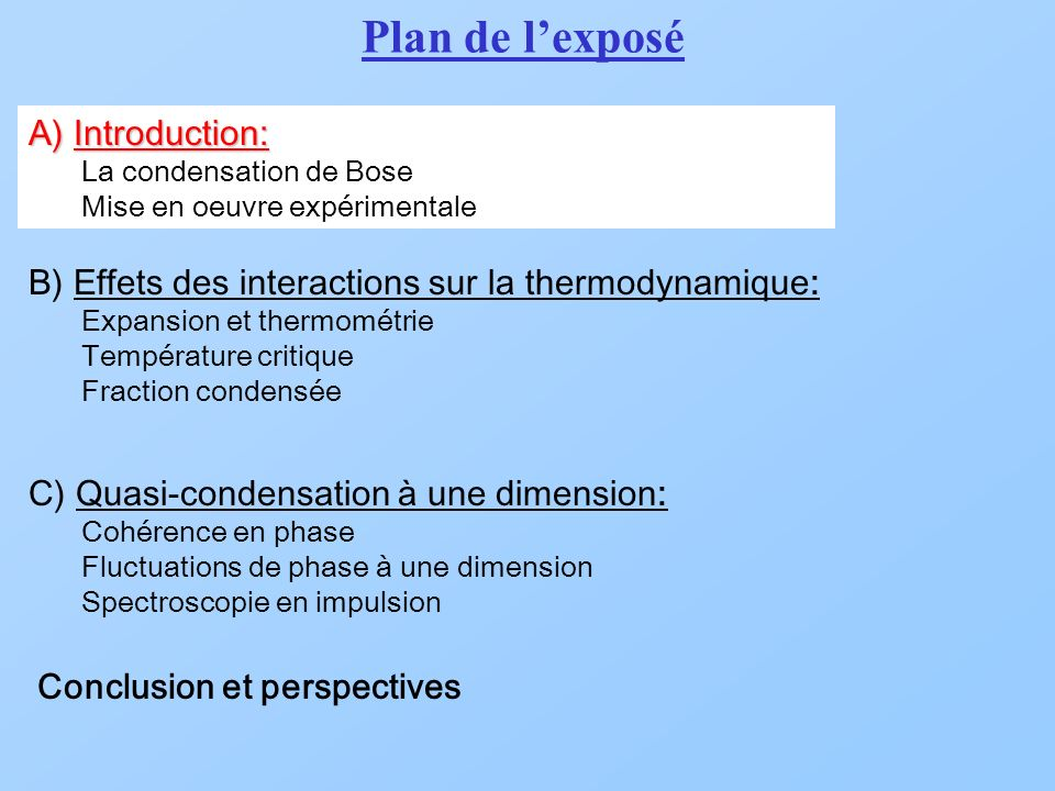 A) Introduction: La condensation de Bose Mise en oeuvre expérimentale B) Effets des interactions sur la thermodynamique: Expansion et thermométrie Température critique Fraction condensée C) Quasi-condensation à une dimension: Cohérence en phase Fluctuations de phase à une dimension Spectroscopie en impulsion Conclusion et perspectives Plan de lexposé