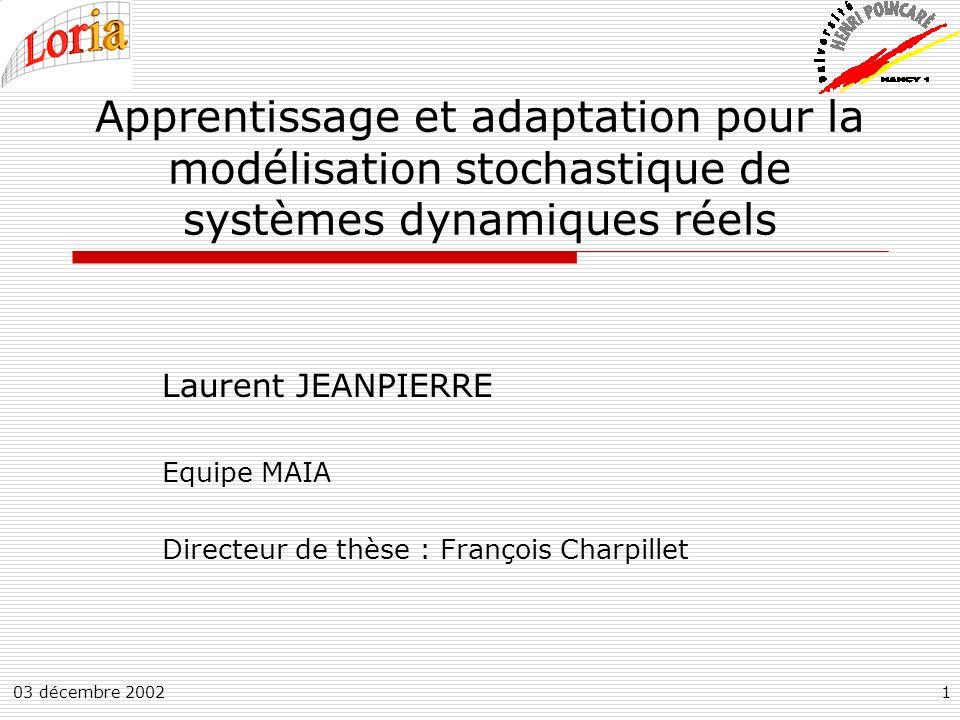 03 décembre 20021 Apprentissage et adaptation pour la modélisation stochastique de systèmes dynamiques réels Laurent JEANPIERRE Equipe MAIA Directeur de thèse : François Charpillet