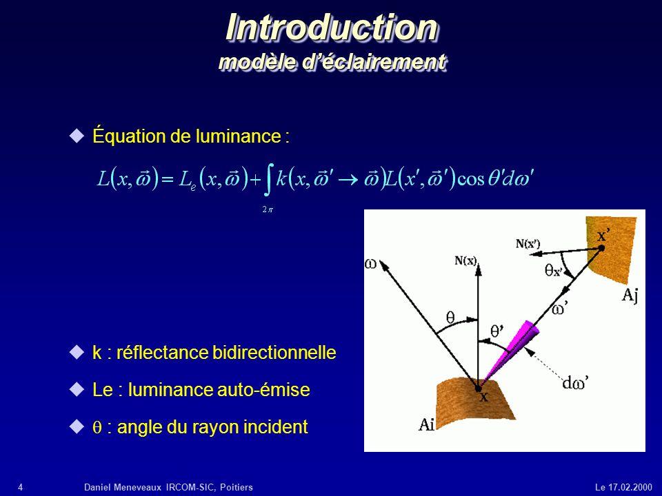 4Daniel Meneveaux IRCOM-SIC, Poitiers Le 17.02.2000 Introduction modèle déclairement uÉquation de luminance : uk : réflectance bidirectionnelle uLe :