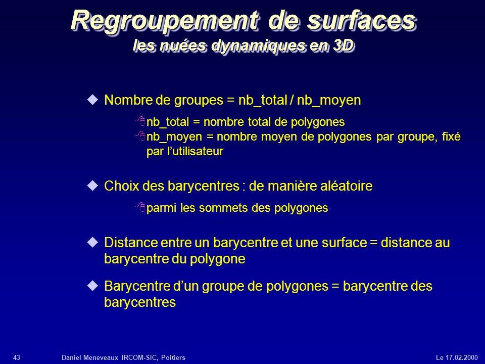 43Daniel Meneveaux IRCOM-SIC, Poitiers Le 17.02.2000 Regroupement de surfaces les nuées dynamiques en 3D uNombre de groupes = nb_total / nb_moyen 8nb_
