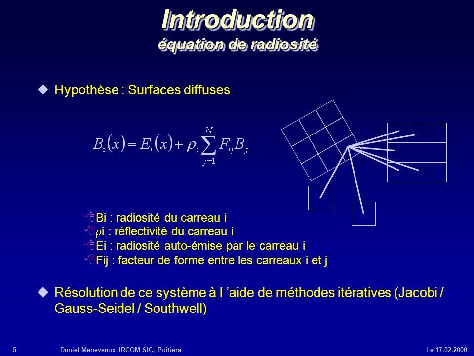 5Daniel Meneveaux IRCOM-SIC, Poitiers Le 17.02.2000 Introduction équation de radiosité uHypothèse : Surfaces diffuses 8Bi : radiosité du carreau i i :
