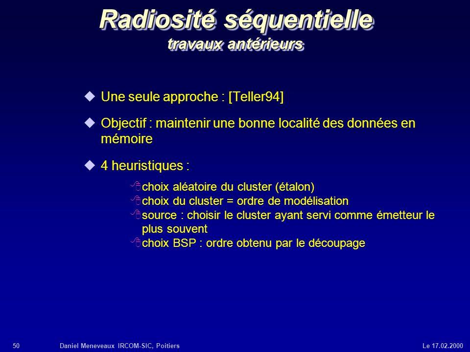 50Daniel Meneveaux IRCOM-SIC, Poitiers Le 17.02.2000 Radiosité séquentielle travaux antérieurs uUne seule approche : [Teller94] uObjectif : maintenir