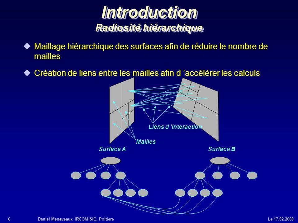 6Daniel Meneveaux IRCOM-SIC, Poitiers Le 17.02.2000 Introduction Radiosité hiérarchique Surface ASurface B Liens d interaction Mailles uMaillage hiéra