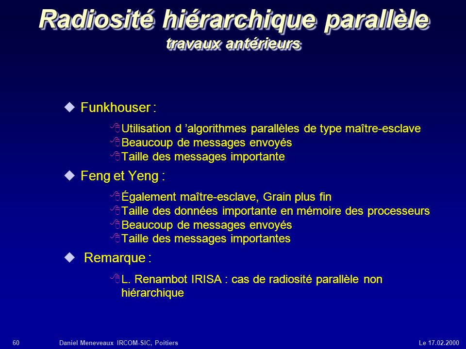 60Daniel Meneveaux IRCOM-SIC, Poitiers Le 17.02.2000 Radiosité hiérarchique parallèle travaux antérieurs uFunkhouser : 8Utilisation d algorithmes para