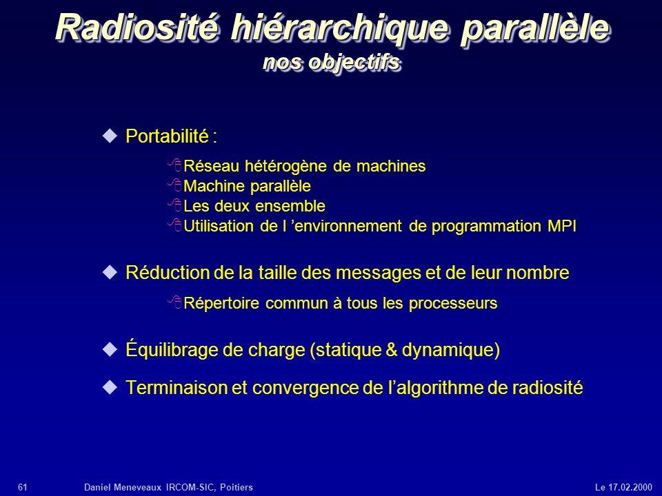 61Daniel Meneveaux IRCOM-SIC, Poitiers Le 17.02.2000 Radiosité hiérarchique parallèle nos objectifs uPortabilité : 8Réseau hétérogène de machines 8Mac