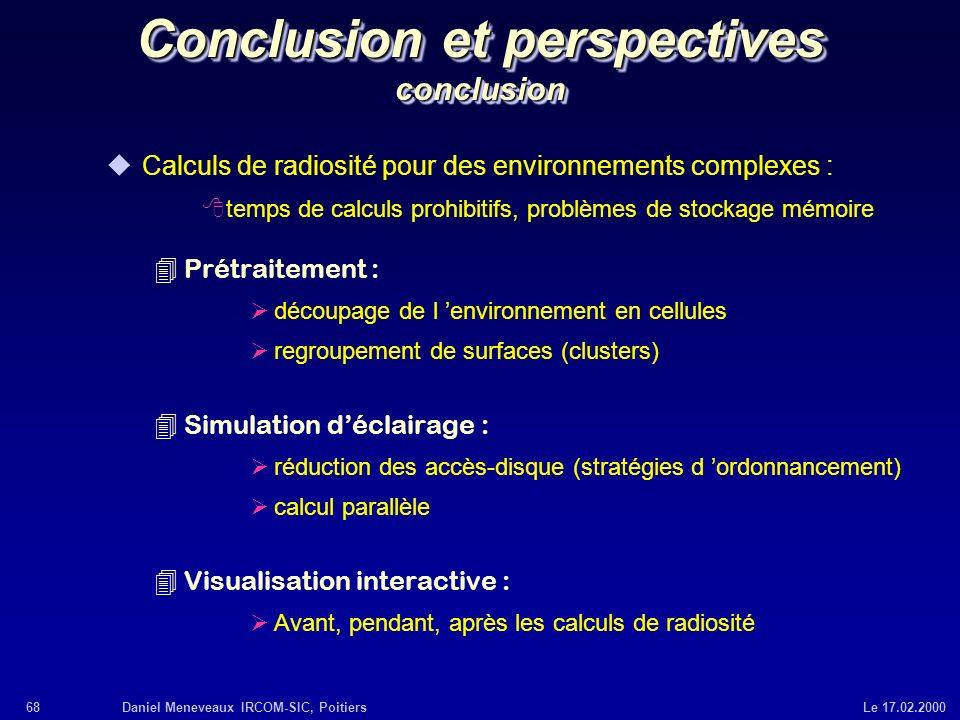 68Daniel Meneveaux IRCOM-SIC, Poitiers Le 17.02.2000 Conclusion et perspectives conclusion uCalculs de radiosité pour des environnements complexes : 8